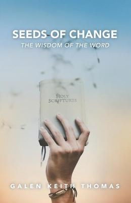 Seeds of Change: The Wisdom of the Word by Galen Keith Thomas