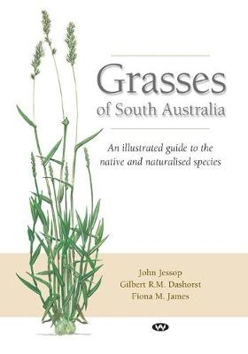 Grasses of South Australia: An illustrated guide to the native and naturalised species by John Jessop