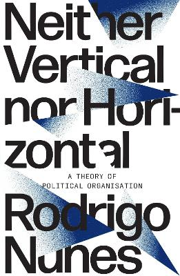 Neither Vertical nor Horizontal: A Theory of Political Organization book