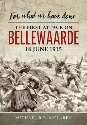For What We Have Done: The First Attack on Bellewaarde, 16 June 1915 by Michael R.B. McLaren