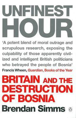 Unfinest Hour: Britain and the Destruction of Bosnia by Brendan Simms
