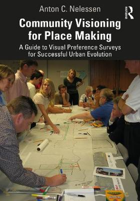 Community Visioning for Place Making: A Guide to Visual Preference Surveys for Successful Urban Evolution by Anton C. Nelessen