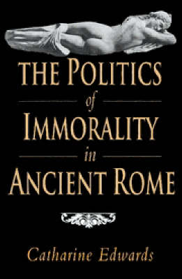 The Politics of Immorality in Ancient Rome by Catharine Edwards
