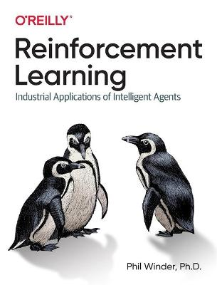 Reinforcement Learning: Industrial Applications of Intelligent Agents by Phil Winder Ph.D.