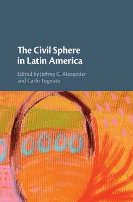 The Civil Sphere in Latin America by Jeffrey C. Alexander