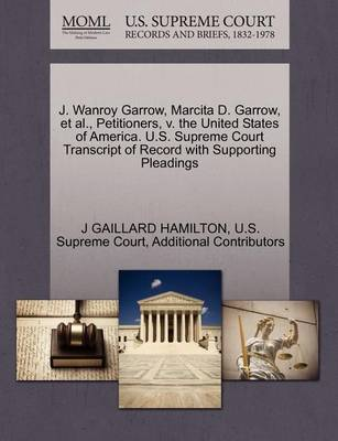 J. Wanroy Garrow, Marcita D. Garrow, et al., Petitioners, V. the United States of America. U.S. Supreme Court Transcript of Record with Supporting Pleadings by J Gaillard Hamilton