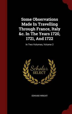 Some Observations Made in Travelling Through France, Italy &C. in the Years 1720, 1721, and 1722 : In Two Volumes, Volume 2 by Edward Wright