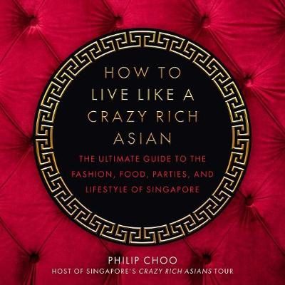 How to Live Like a Crazy Rich Asian: The Ultimate Guide to the Fashion, Food, Parties, and Lifestyle of Singapore by Philip Choo