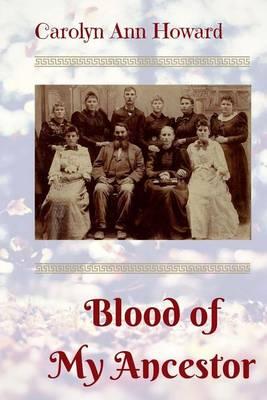 Blood of My Ancestor by Carolyn Ann Howard