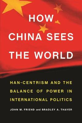 How China Sees the World: Han-Centrism and the Balance of Power in International Politics by John Friend