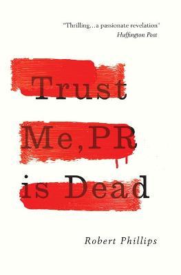 Trust Me, PR Is Dead by Robert Phillips