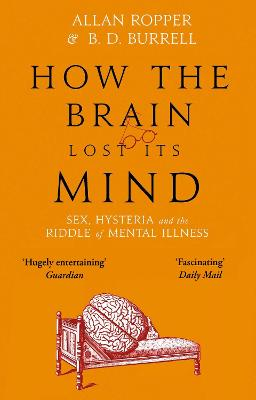How The Brain Lost Its Mind: Sex, Hysteria and the Riddle of Mental Illness by Dr Allan Ropper