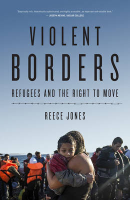 Violent Borders: Refugees and the Right to Move by Reece Jones