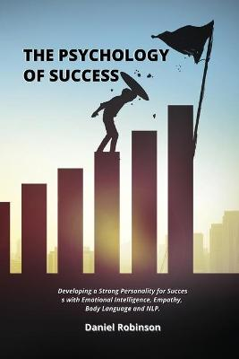 The Psychology of Success: Developing a Strong Personality for Success with Emotional Intelligence, Empathy, Body Language and NLP. by Daniel Robinson