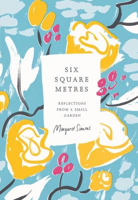 Six Square Metres: Reflections From A Small Garden by Margaret Simons