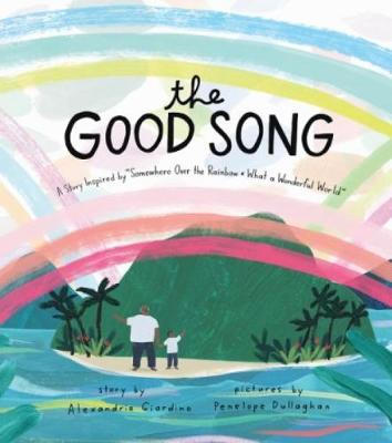 """The Good Song: A Story Inspired by """"Somewhere Over the Rainbow / What a Wonderful World"""" by Alexandria Giardino"""