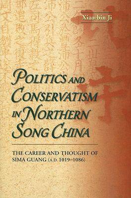 Politics and Conservatism in Northern Song China: The Career and Thought of Sima Guang (1019-1086) by Xiao-Bin Ji