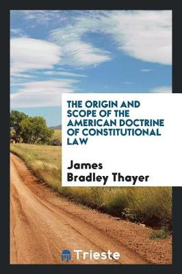 The Origin and Scope of the American Doctrine of Constitutional Law by James Bradley Thayer