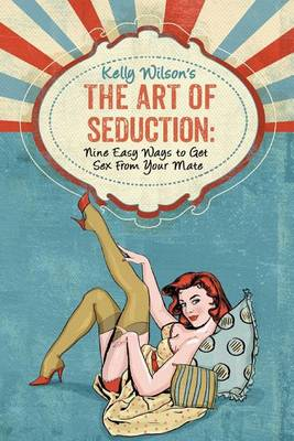 Kelly Wilson's the Art of Seduction by Kelly Wilson