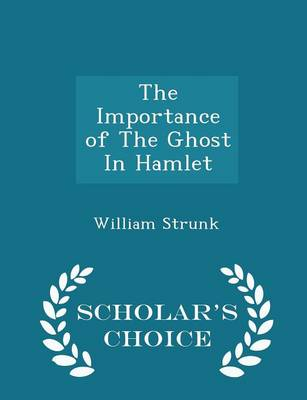 The Importance of the Ghost in Hamlet - Scholar's Choice Edition by William Strunk, Jr