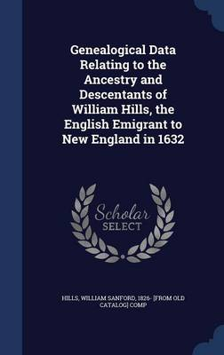 Genealogical Data Relating to the Ancestry and Descentants of William Hills, the English Emigrant to New England in 1632 by William Sanford Hills