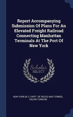 Report Accompanying Submission of Plans for an Elevated Freight Railroad Connecting Manhattan Terminals at the Port of New York by New York (N y ) Dept of Docks and Ferri