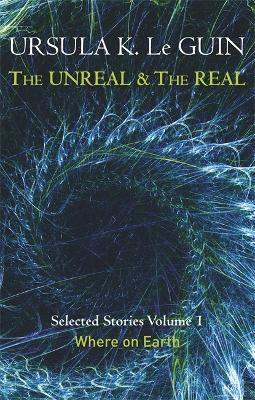 The Unreal and the Real by Ursula K. Le Guin