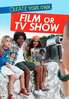 Create Your Own Film or TV Show by Matthew Anniss