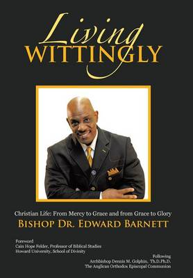 Living Wittingly: Christian Life: From Mercy to Grace and from Grace to Glory by Bishop Dr Edward Barnett