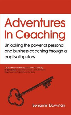 Adventures in Coaching: Unlocking the power of personal and business coaching through a captivating story by Ben Dowman