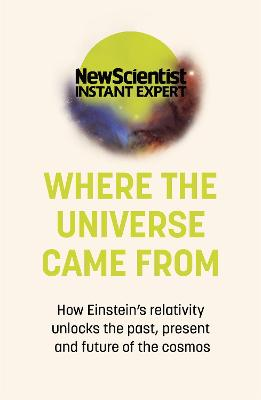 Where the Universe Came From: How Einstein's relativity unlocks the past, present and future of the cosmos by New Scientist