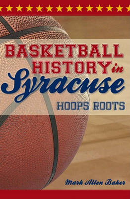 Basketball History in Syracuse by Mark Allen Baker