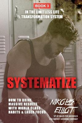 Systematize - Book 3 in The Limitless Life Transformation System: How To Drive Massive Results With World Class Habits & Laser Focus by Nikolas Elliot