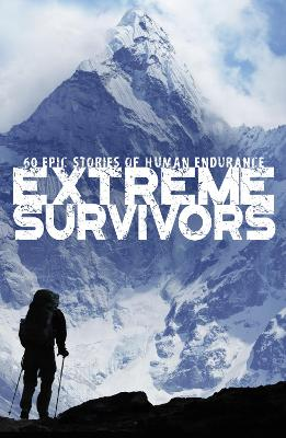 Extreme Survivors: 60 epic stories of human endurance book