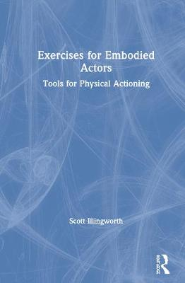 Exercises for Embodied Actors: Tools for Physical Actioning by Scott Illingworth