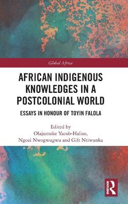 African Indigenous Knowledges in a Postcolonial World: Essays in Honour of Toyin Falola by Olajumoke Yacob-Haliso