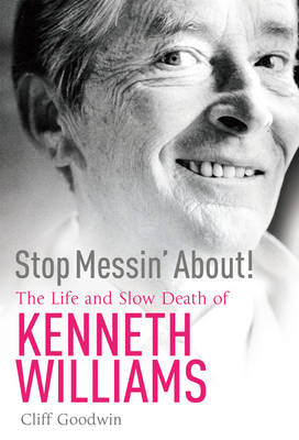 Stop Messin' about!: The Life of Kenneth Williams by Cliff Goodwin