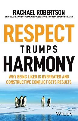 Respect Trumps Harmony: Why being liked is overrated and constructive conflict gets results by Rachael Robertson