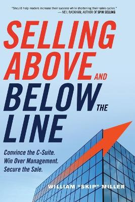 Selling Above and Below the Line: Convince the C-Suite. Win Over Management. Secure the Sale. by William