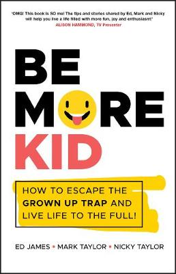 Be More Kid: How to Escape the Grown Up Trap and Live Life to the Full! by Ed James