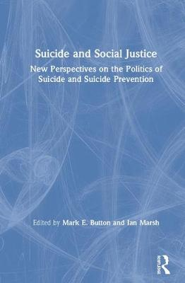 Suicide and Social Justice: New Perspectives on the Politics of Suicide and Suicide Prevention by Mark E. Button