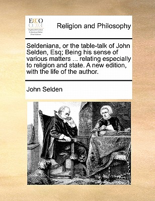 Seldeniana, or the Table-Talk of John Selden, Esq; Being His Sense of Various Matters ... Relating Especially to Religion and State. a New Edition, with the Life of the Author. by John Selden