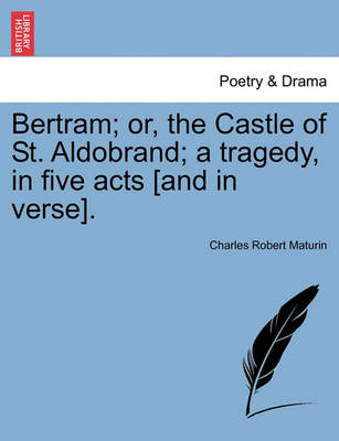 Bertram; Or, the Castle of St. Aldobrand; A Tragedy, in Five Acts [And in Verse]. by Charles Robert Maturin