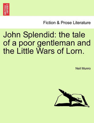 John Splendid: The Tale of a Poor Gentleman and the Little Wars of Lorn. by Neil Munro