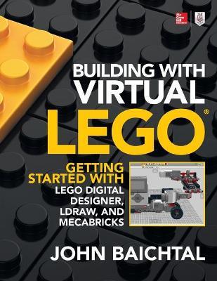 Building with Virtual LEGO: Getting Started with LEGO Digital Designer, LDraw, and Mecabricks by John Baichtal