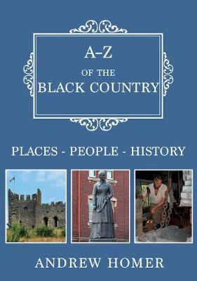 A-Z of The Black Country: Places-People-History by Andrew Homer