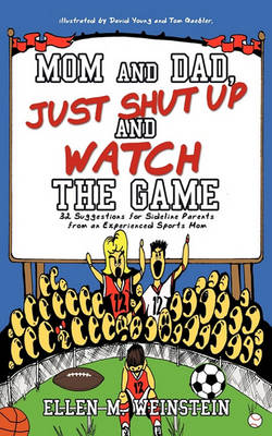 Mom and Dad, Just Shut Up and Watch the Game: 32 Suggestions for Sideline Parents from an Experienced Sports Mom by Ellen Weinstein