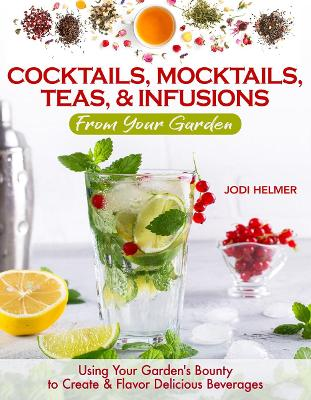 Growing Your Own Cocktails, Mocktails, Teas & Infusions: Gardening Tips and How-To Techniques for Making Artisanal Beverages at Home by Jodi Helmer
