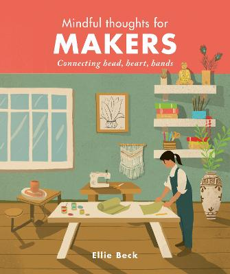 Mindful Thoughts for Makers: Connecting head, heart, hands by Ellie Beck