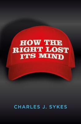 How the Right Lost its Mind by Charles J. Sykes